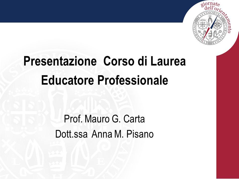 Presentazione Corso di Laurea Educatore Professionale Prof. Mauro G. Carta Dott.ssa Anna M. Pisano