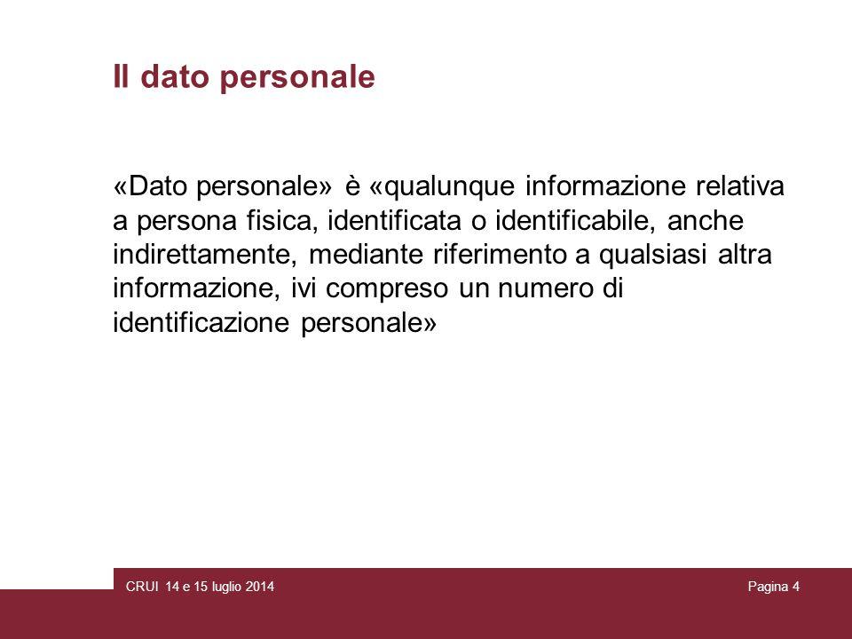 CRUI 14 e 15 luglio 2014Pagina 4 Il dato personale «Dato personale» è «qualunque informazione relativa a persona fisica, identificata o identificabile, anche indirettamente, mediante riferimento a qualsiasi altra informazione, ivi compreso un numero di identificazione personale»