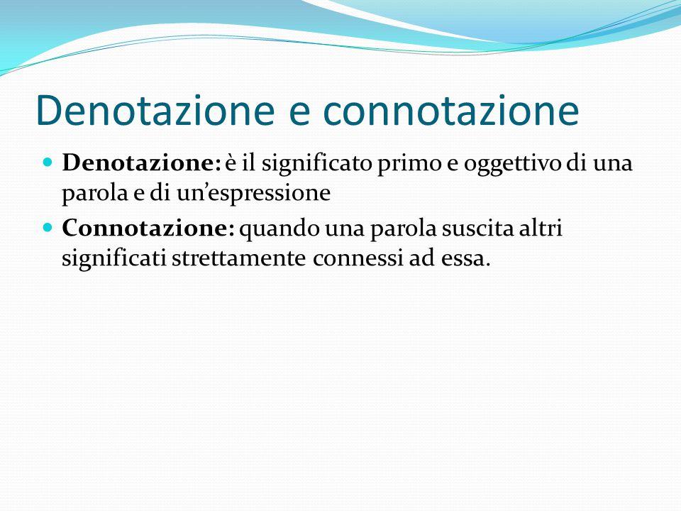 Denotazione e connotazione Denotazione: è il significato primo e oggettivo di una parola e di un'espressione Connotazione: quando una parola suscita a