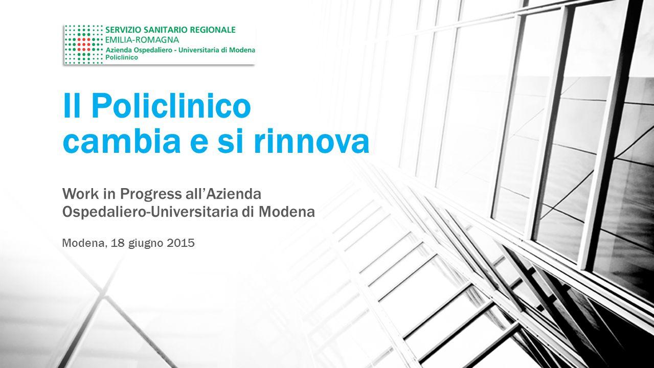 Il Policlinico cambia e si rinnova Work in Progress all'Azienda Ospedaliero-Universitaria di Modena Modena, 18 giugno 2015