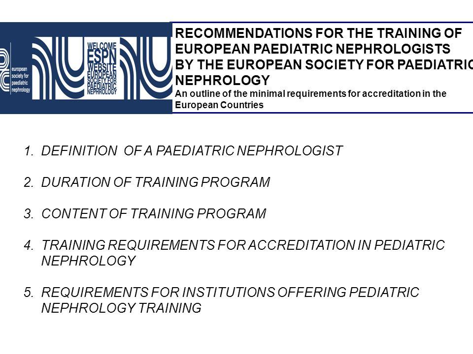 RECOMMENDATIONS FOR THE TRAINING OF EUROPEAN PAEDIATRIC NEPHROLOGISTS BY THE EUROPEAN SOCIETY FOR PAEDIATRIC NEPHROLOGY An outline of the minimal requ