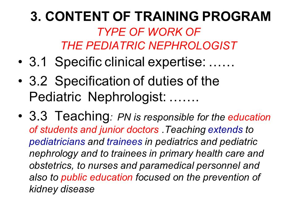 3.1 Specific clinical expertise: …… 3.2 Specification of duties of the Pediatric Nephrologist: ……. 3.3 Teaching : PN is responsible for the education