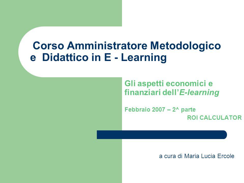 Corso Amministratore Metodologico e Didattico in E - Learning Gli aspetti economici e finanziari dell'E-learning Febbraio 2007 – 2^ parte ROI CALCULAT