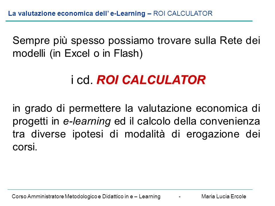 La valutazione economica dell' e-Learning – ROI CALCULATOR Corso Amministratore Metodologico e Didattico in e – Learning - Maria Lucia Ercole Sempre più spesso possiamo trovare sulla Rete dei modelli (in Excel o in Flash) ROI CALCULATOR i cd.