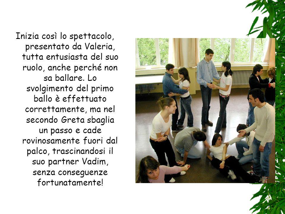 Inizia così lo spettacolo, presentato da Valeria, tutta entusiasta del suo ruolo, anche perché non sa ballare.