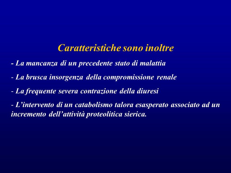 Caratteristiche sono inoltre - La mancanza di un precedente stato di malattia - La brusca insorgenza della compromissione renale - La frequente severa contrazione della diuresi - L'intervento di un catabolismo talora esasperato associato ad un incremento dell'attività proteolitica sierica.