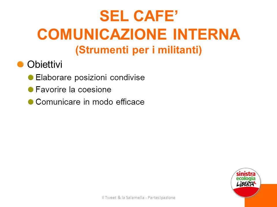 SEL CAFE' COMUNICAZIONE INTERNA (Strumenti per i militanti) Obiettivi Elaborare posizioni condivise Favorire la coesione Comunicare in modo efficace Il Tweet & la Salamella - Partecipazione