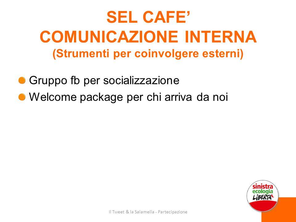 SEL CAFE' COMUNICAZIONE INTERNA (Strumenti per coinvolgere esterni) Gruppo fb per socializzazione Welcome package per chi arriva da noi Il Tweet & la Salamella - Partecipazione