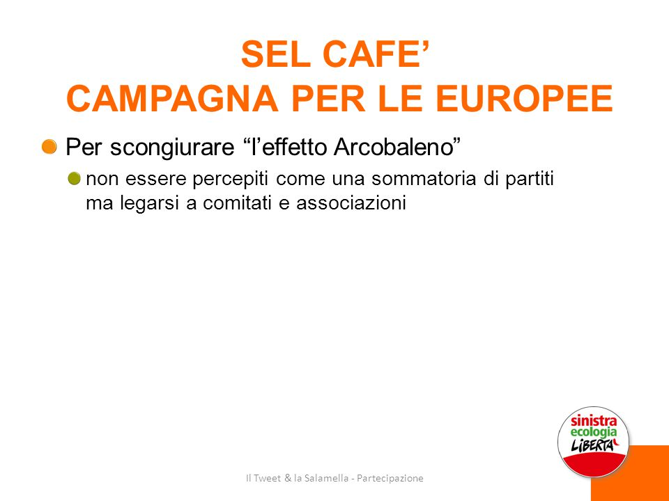 SEL CAFE' CAMPAGNA PER LE EUROPEE Per scongiurare l'effetto Arcobaleno non essere percepiti come una sommatoria di partiti ma legarsi a comitati e associazioni Il Tweet & la Salamella - Partecipazione