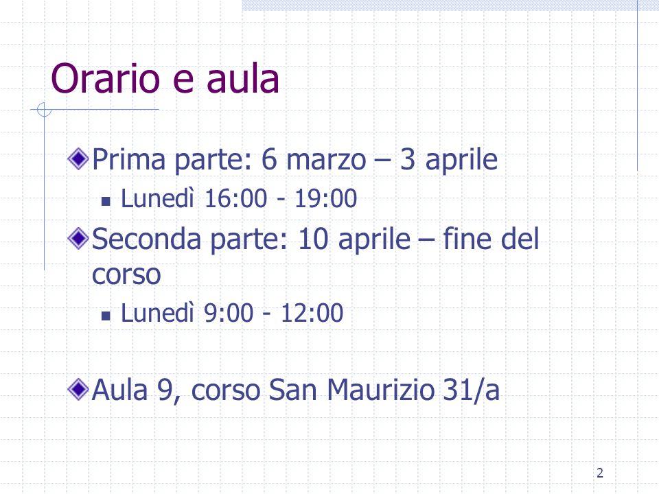 2 Orario e aula Prima parte: 6 marzo – 3 aprile Lunedì 16:00 - 19:00 Seconda parte: 10 aprile – fine del corso Lunedì 9:00 - 12:00 Aula 9, corso San Maurizio 31/a