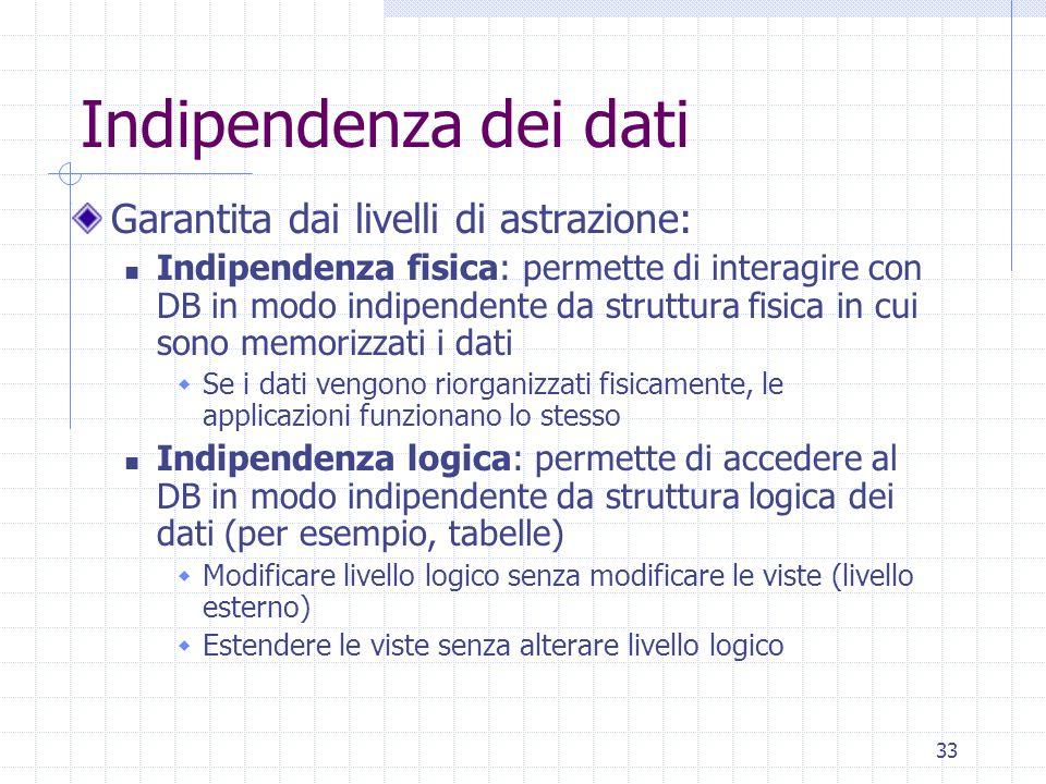 33 Indipendenza dei dati Garantita dai livelli di astrazione: Indipendenza fisica: permette di interagire con DB in modo indipendente da struttura fisica in cui sono memorizzati i dati  Se i dati vengono riorganizzati fisicamente, le applicazioni funzionano lo stesso Indipendenza logica: permette di accedere al DB in modo indipendente da struttura logica dei dati (per esempio, tabelle)  Modificare livello logico senza modificare le viste (livello esterno)  Estendere le viste senza alterare livello logico