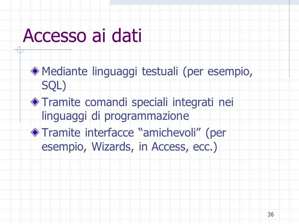 36 Accesso ai dati Mediante linguaggi testuali (per esempio, SQL) Tramite comandi speciali integrati nei linguaggi di programmazione Tramite interfacce amichevoli (per esempio, Wizards, in Access, ecc.)