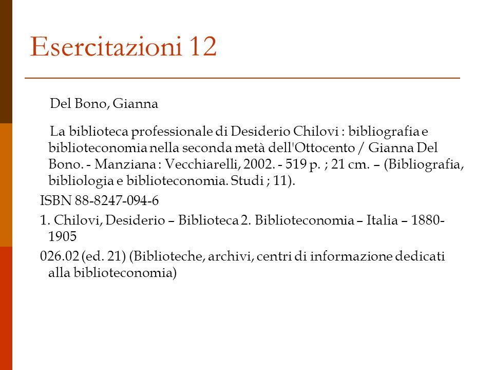 Esercitazioni 12 Del Bono, Gianna La biblioteca professionale di Desiderio Chilovi : bibliografia e biblioteconomia nella seconda metà dell Ottocento / Gianna Del Bono.