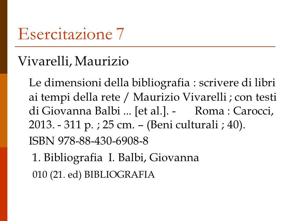 Esercitazione 7 Vivarelli, Maurizio Le dimensioni della bibliografia : scrivere di libri ai tempi della rete / Maurizio Vivarelli ; con testi di Giovanna Balbi...