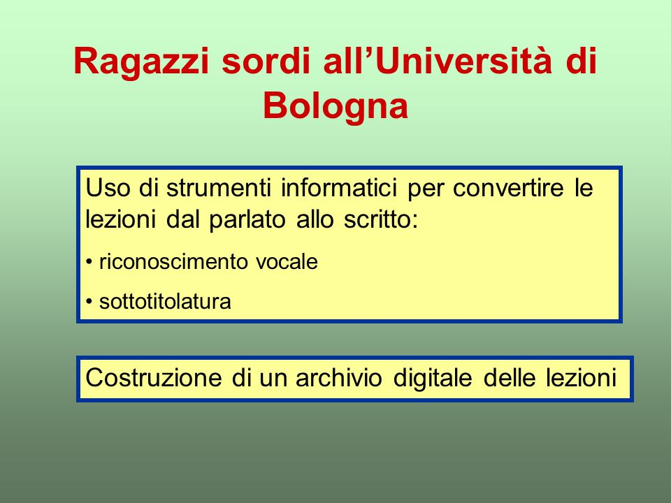 Ragazzi sordi all'Università di Bologna Uso di strumenti informatici per convertire le lezioni dal parlato allo scritto: riconoscimento vocale sottotitolatura Costruzione di un archivio digitale delle lezioni