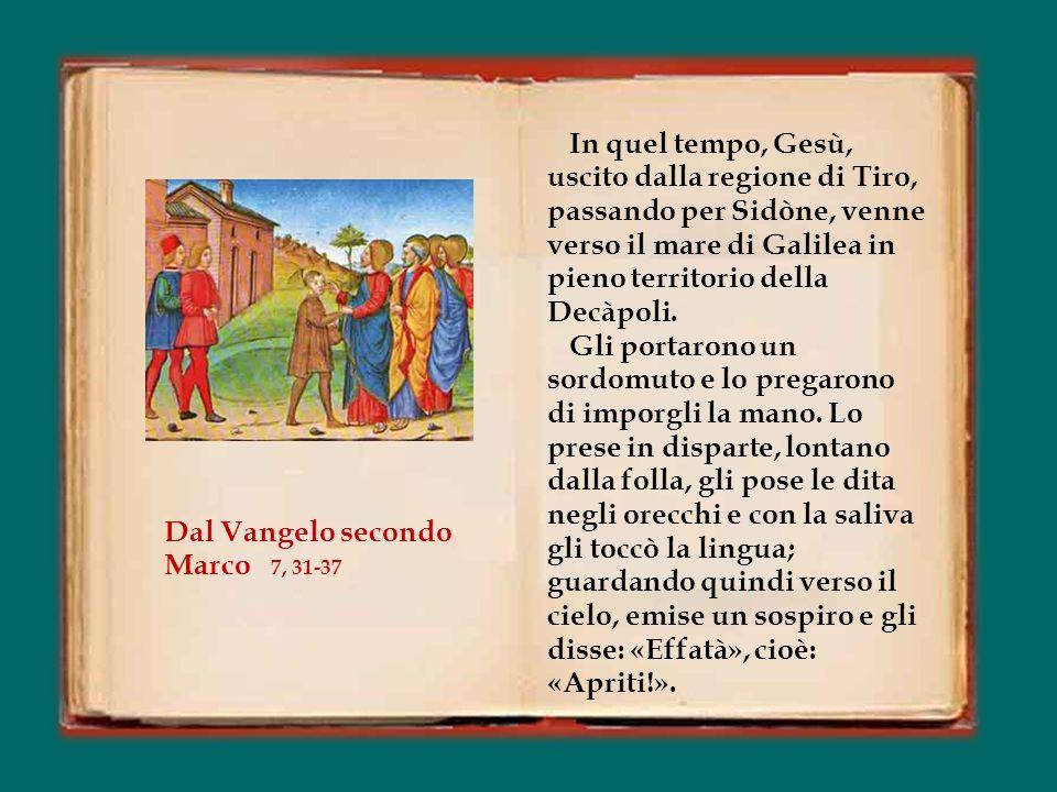 In quel tempo, Gesù, uscito dalla regione di Tiro, passando per Sidòne, venne verso il mare di Galilea in pieno territorio della Decàpoli.