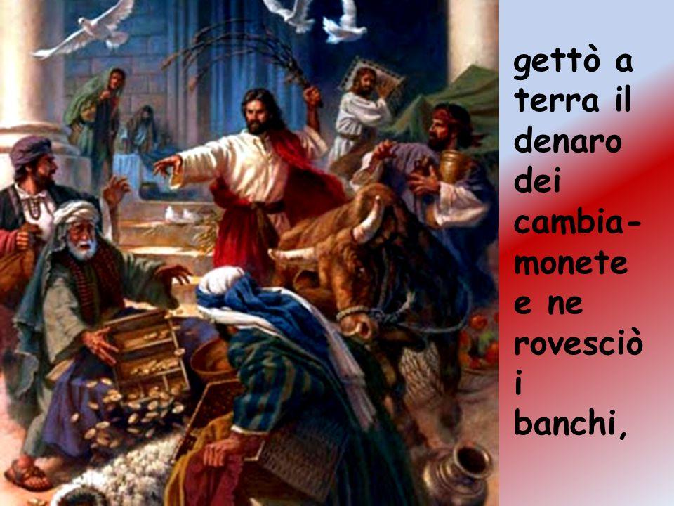 gettò a terra il denaro dei cambia- monete e ne rovesciò i banchi,
