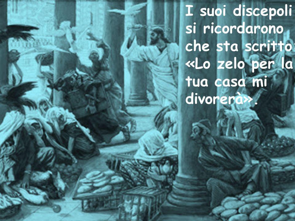 I suoi discepoli si ricordarono che sta scritto: «Lo zelo per la tua casa mi divorerà».