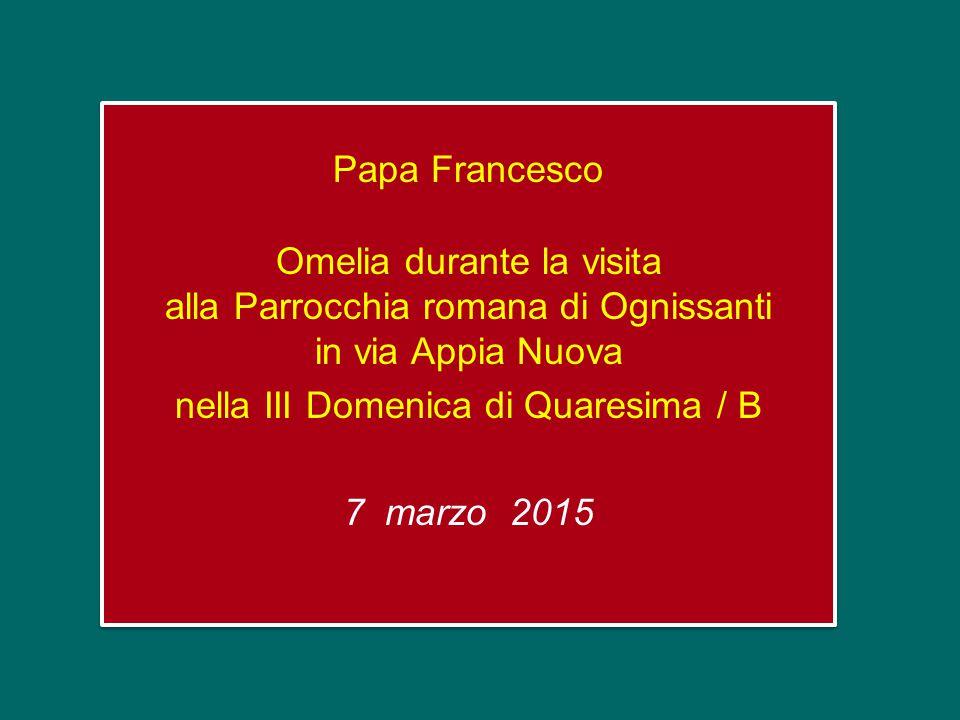 Papa Francesco Omelia durante la visita alla Parrocchia romana di Ognissanti in via Appia Nuova nella III Domenica di Quaresima / B 7 marzo 2015 Papa Francesco Omelia durante la visita alla Parrocchia romana di Ognissanti in via Appia Nuova nella III Domenica di Quaresima / B 7 marzo 2015