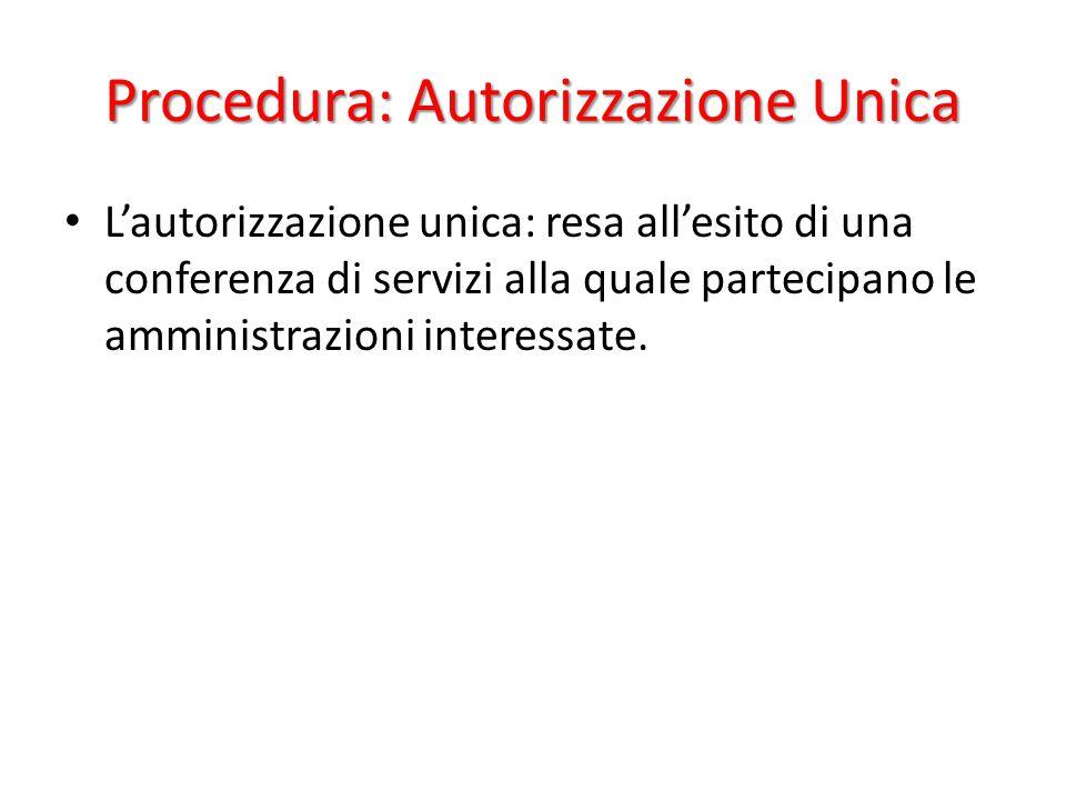 Procedura: Autorizzazione Unica L'autorizzazione unica: resa all'esito di una conferenza di servizi alla quale partecipano le amministrazioni interessate.