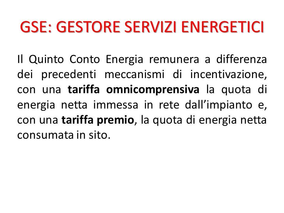 GSE: GESTORE SERVIZI ENERGETICI Il Quinto Conto Energia remunera a differenza dei precedenti meccanismi di incentivazione, con una tariffa omnicomprensiva la quota di energia netta immessa in rete dall'impianto e, con una tariffa premio, la quota di energia netta consumata in sito.