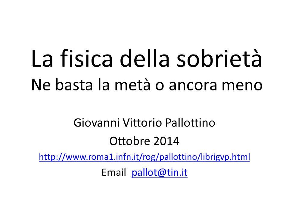 La fisica della sobrietà Ne basta la metà o ancora meno Giovanni Vittorio Pallottino Ottobre 2014 http://www.roma1.infn.it/rog/pallottino/librigvp.html Email pallot@tin.itpallot@tin.it
