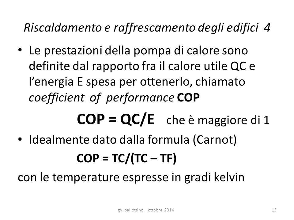 Riscaldamento e raffrescamento degli edifici 4 Le prestazioni della pompa di calore sono definite dal rapporto fra il calore utile QC e l'energia E spesa per ottenerlo, chiamato coefficient of performance COP COP = QC/E che è maggiore di 1 Idealmente dato dalla formula (Carnot) COP = TC/(TC – TF) con le temperature espresse in gradi kelvin gv pallottino ottobre 201413