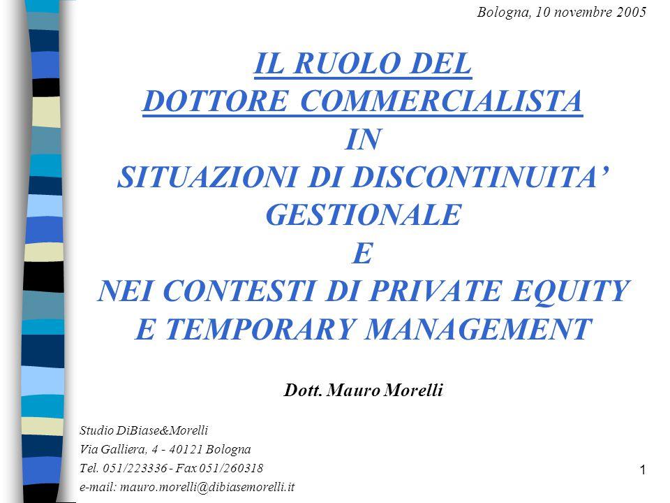 1 Bologna, 10 novembre 2005 IL RUOLO DEL DOTTORE COMMERCIALISTA IN SITUAZIONI DI DISCONTINUITA' GESTIONALE E NEI CONTESTI DI PRIVATE EQUITY E TEMPORARY MANAGEMENT Dott.