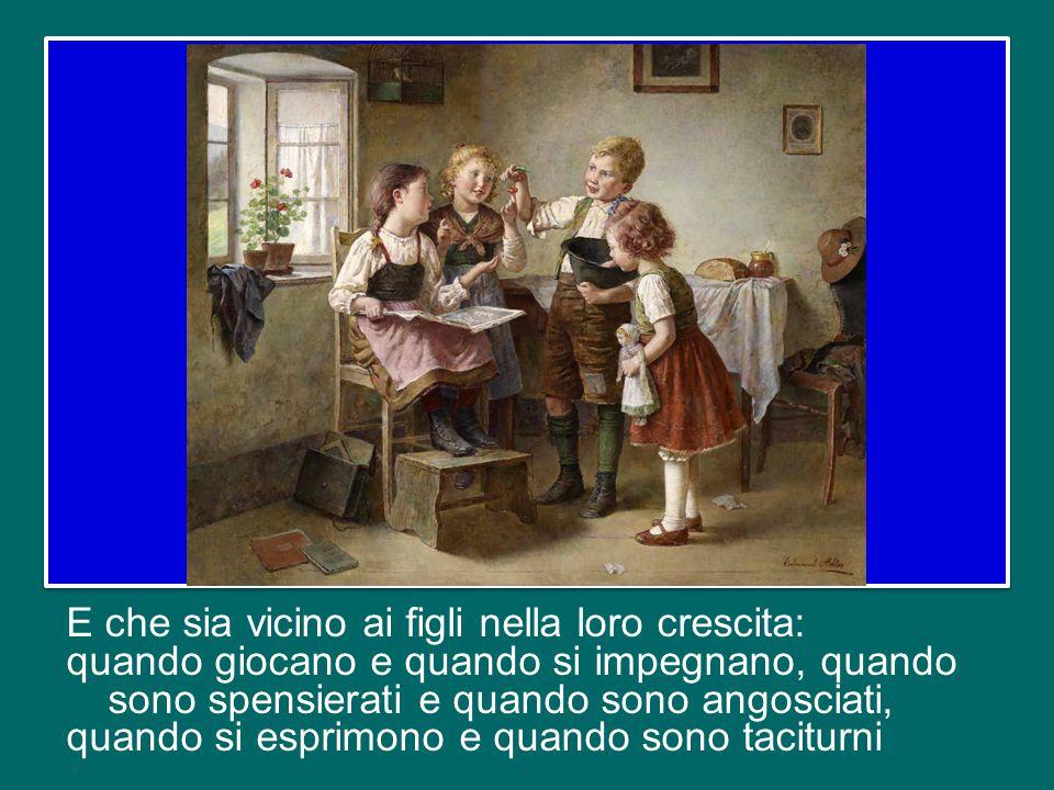 La prima necessità, dunque, è proprio questa: che il padre sia presente nella famiglia. Che sia vicino alla moglie, per condividere tutto, gioie e dol