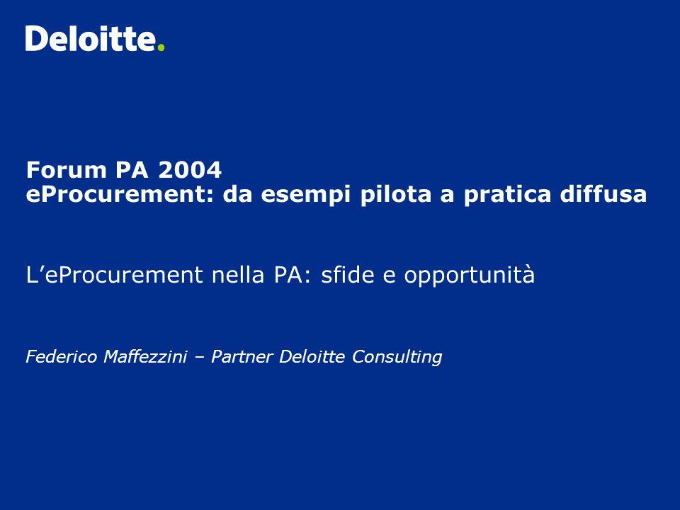 0 Forum PA 2004 eProcurement: da esempi pilota a pratica diffusa L'eProcurement nella PA: sfide e opportunità Federico Maffezzini – Partner Deloitte Consulting