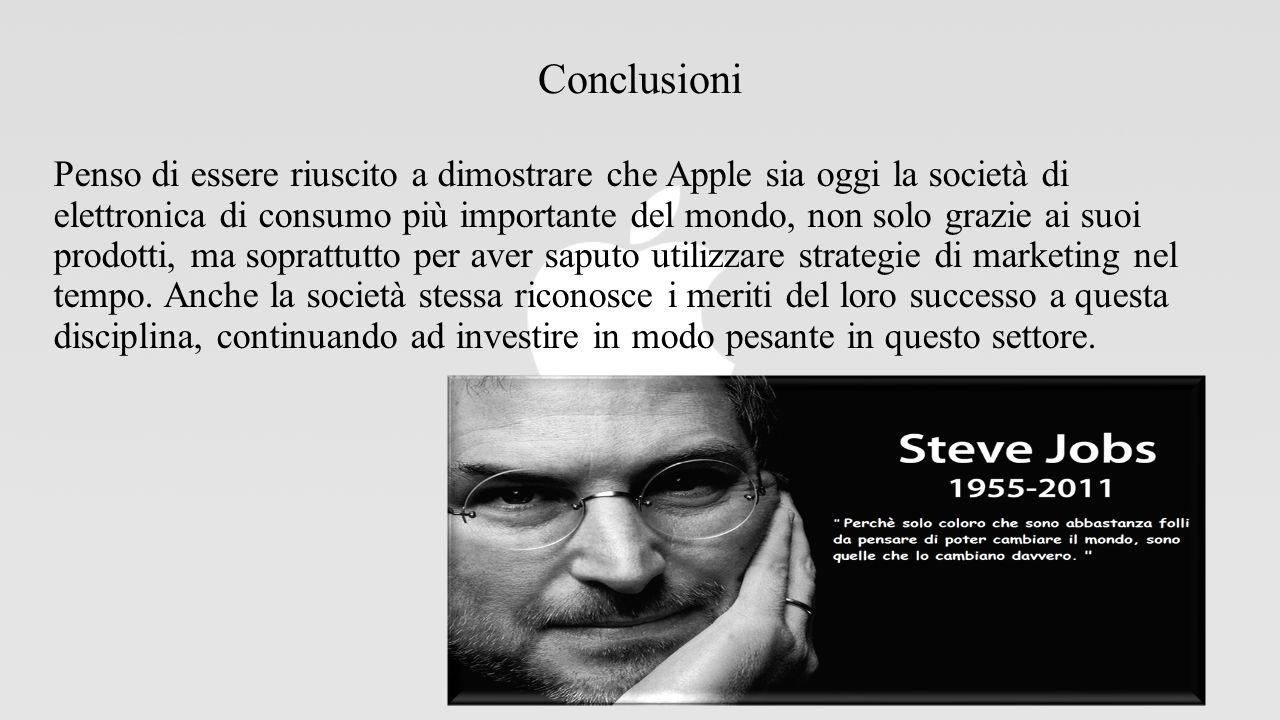 Conclusioni Penso di essere riuscito a dimostrare che Apple sia oggi la società di elettronica di consumo più importante del mondo, non solo grazie ai suoi prodotti, ma soprattutto per aver saputo utilizzare strategie di marketing nel tempo.