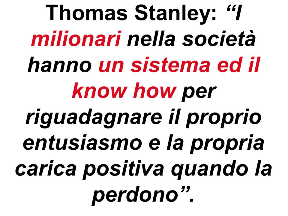 55 Thomas Stanley: I milionari nella società hanno un sistema ed il know how per riguadagnare il proprio entusiasmo e la propria carica positiva quando la perdono .