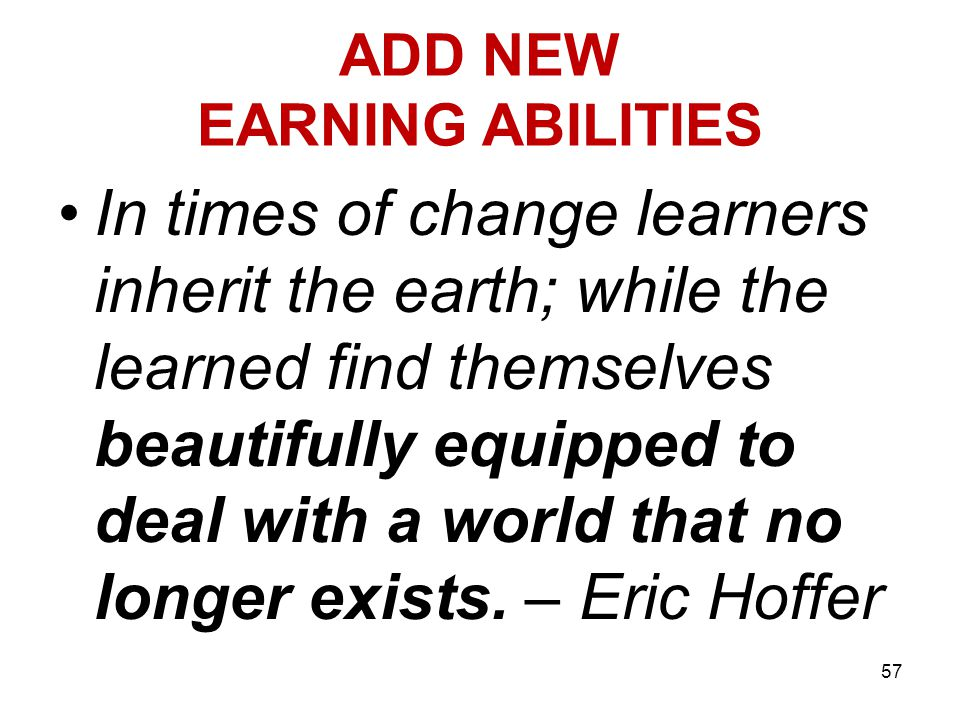 ADD NEW EARNING ABILITIES In times of change learners inherit the earth; while the learned find themselves beautifully equipped to deal with a world that no longer exists.