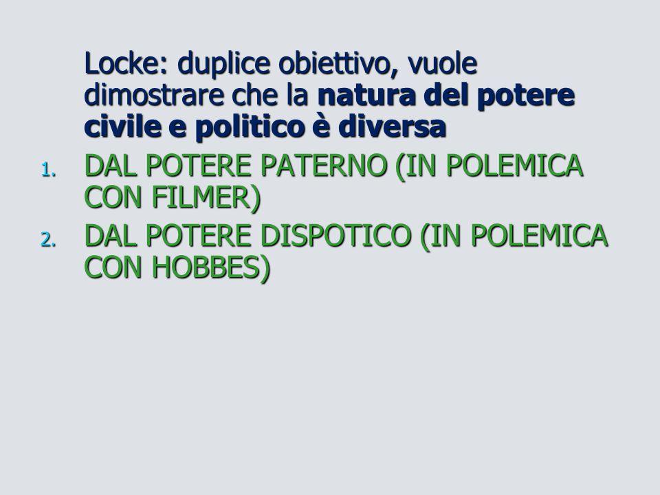 Locke: duplice obiettivo, vuole dimostrare che la natura del potere civile e politico è diversa 1. DAL POTERE PATERNO (IN POLEMICA CON FILMER) 2. DAL