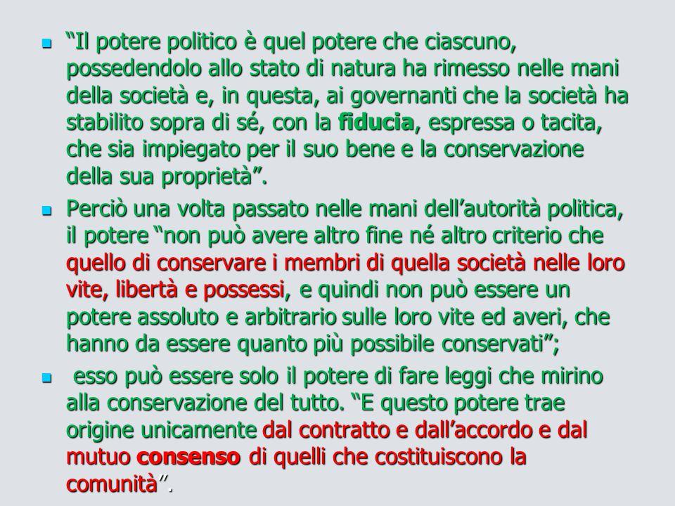 """""""Il potere politico è quel potere che ciascuno, possedendolo allo stato di natura ha rimesso nelle mani della società e, in questa, ai governanti che"""