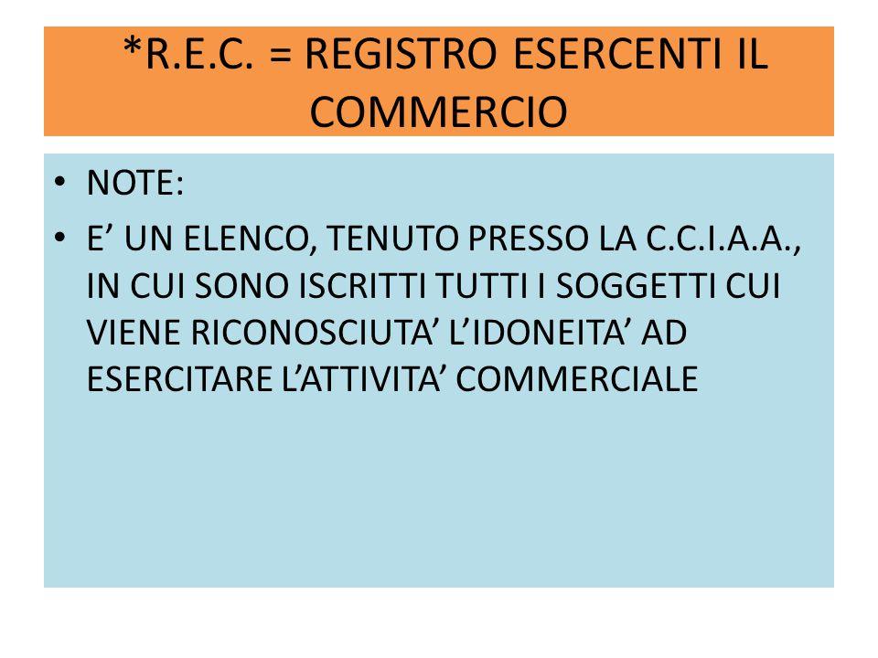*R.E.C. = REGISTRO ESERCENTI IL COMMERCIO NOTE: E' UN ELENCO, TENUTO PRESSO LA C.C.I.A.A., IN CUI SONO ISCRITTI TUTTI I SOGGETTI CUI VIENE RICONOSCIUT