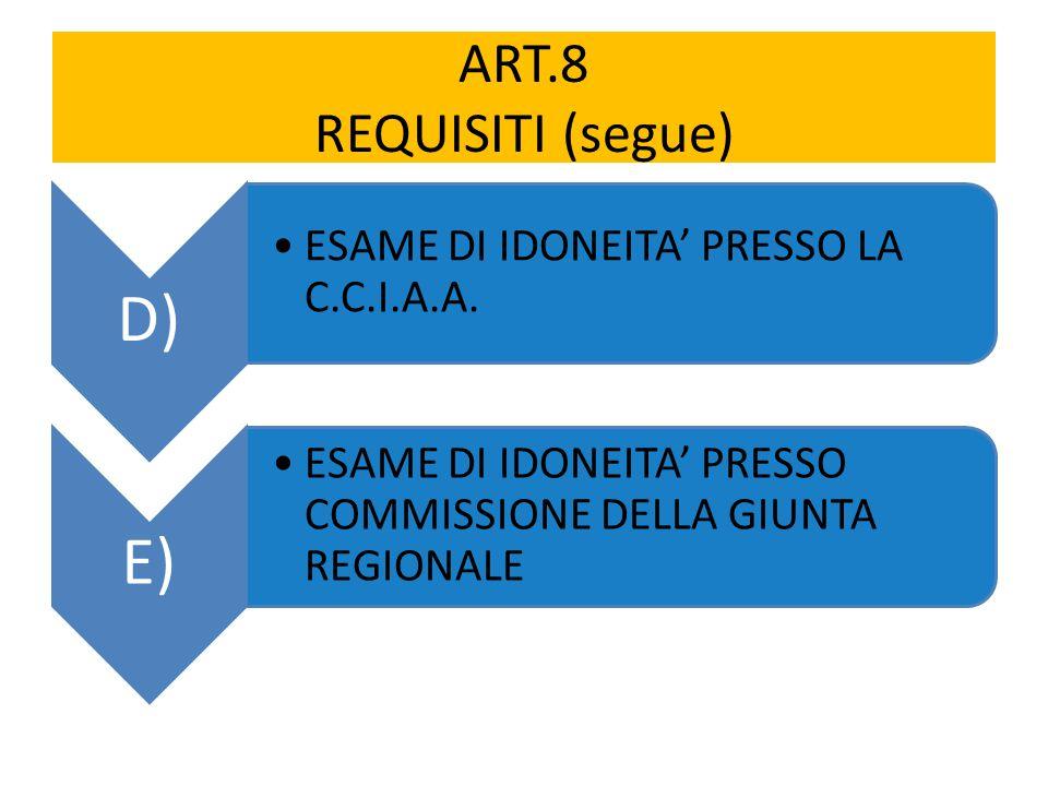 ART.8 REQUISITI (segue) D) ESAME DI IDONEITA' PRESSO LA C.C.I.A.A. E) ESAME DI IDONEITA' PRESSO COMMISSIONE DELLA GIUNTA REGIONALE