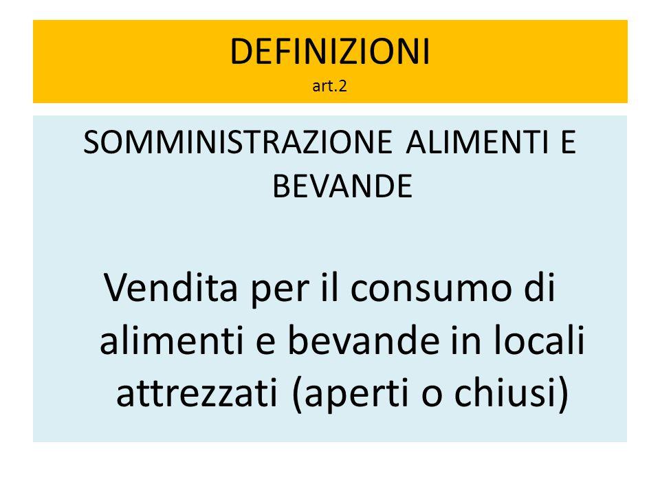 DEFINIZIONI art.2 SOMMINISTRAZIONE ALIMENTI E BEVANDE Vendita per il consumo di alimenti e bevande in locali attrezzati (aperti o chiusi)