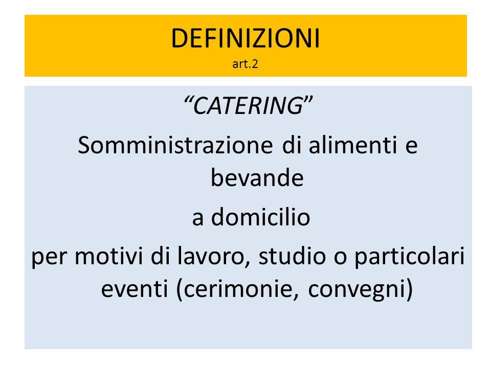 DEFINIZIONI art.2 CATERING Somministrazione di alimenti e bevande a domicilio per motivi di lavoro, studio o particolari eventi (cerimonie, convegni)
