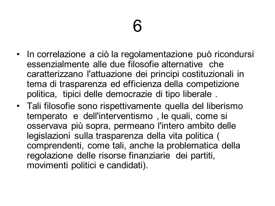 6 In correlazione a ciò la regolamentazione può ricondursi essenzialmente alle due filosofie alternative che caratterizzano l attuazione dei principi costituzionali in tema di trasparenza ed efficienza della competizione politica, tipici delle democrazie di tipo liberale.