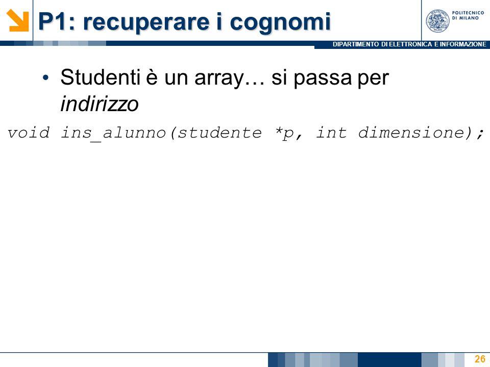 DIPARTIMENTO DI ELETTRONICA E INFORMAZIONE P1: recuperare i cognomi 26 Studenti è un array… si passa per indirizzo void ins_alunno(studente *p, int di