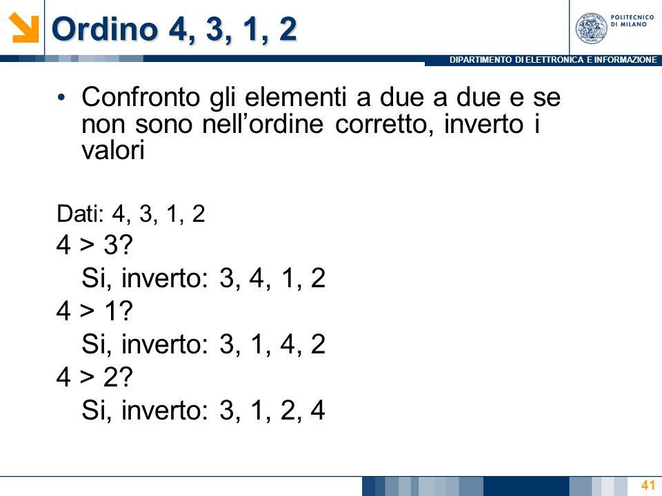 DIPARTIMENTO DI ELETTRONICA E INFORMAZIONE Ordino 4, 3, 1, 2 Confronto gli elementi a due a due e se non sono nell'ordine corretto, inverto i valori D
