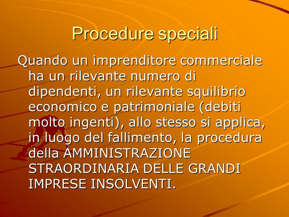 Procedure speciali Quando un imprenditore commerciale ha un rilevante numero di dipendenti, un rilevante squilibrio economico e patrimoniale (debiti molto ingenti), allo stesso si applica, in luogo del fallimento, la procedura della AMMINISTRAZIONE STRAORDINARIA DELLE GRANDI IMPRESE INSOLVENTI.