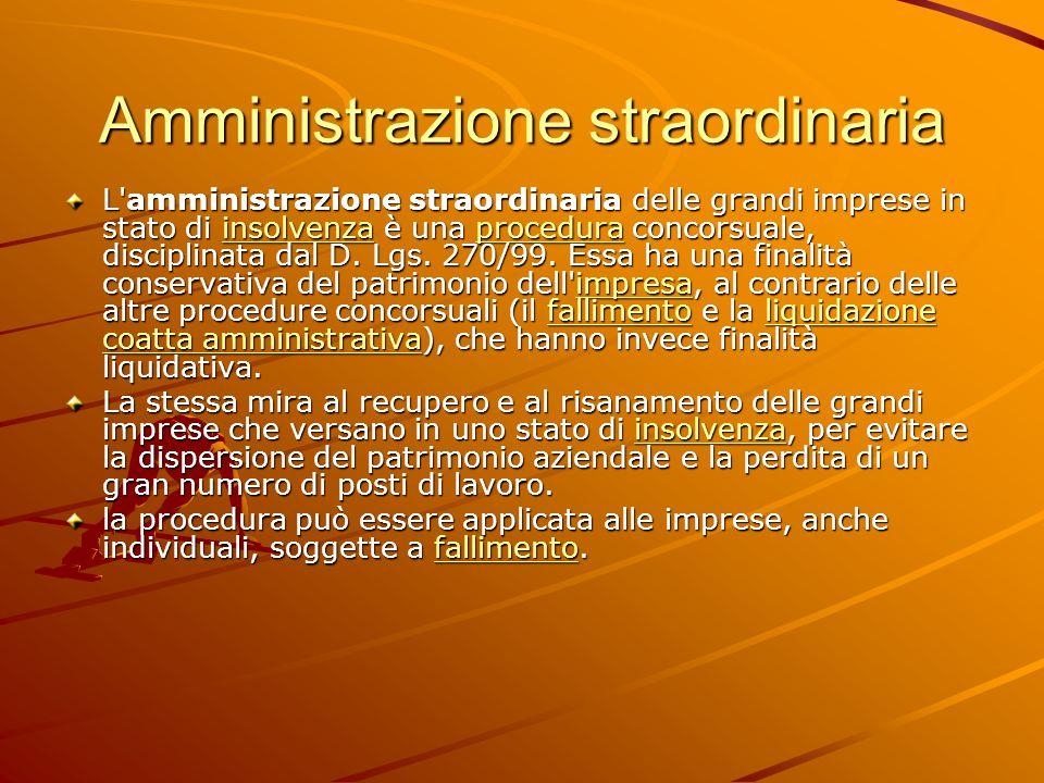 Amministrazione straordinaria L amministrazione straordinaria delle grandi imprese in stato di insolvenza è una procedura concorsuale, disciplinata dal D.