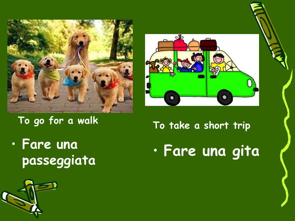 To go for a walk Fare una passeggiata To take a short trip Fare una gita