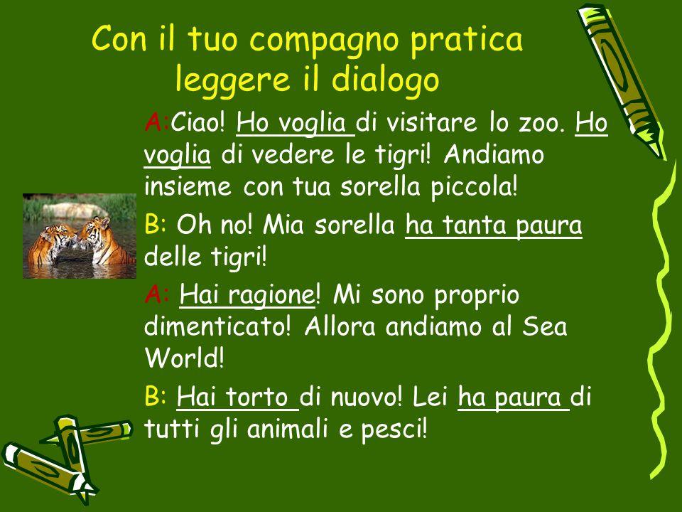 Con il tuo compagno pratica leggere il dialogo A:Ciao! Ho voglia di visitare lo zoo. Ho voglia di vedere le tigri! Andiamo insieme con tua sorella pic