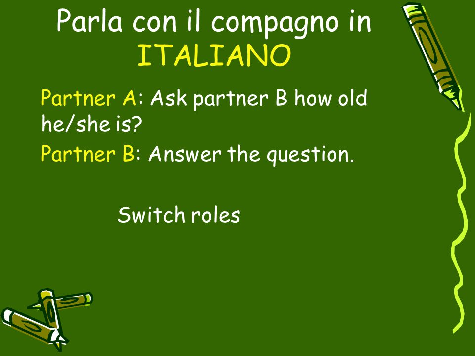 Parla con il compagno in ITALIANO Partner A: Ask partner B how old he/she is? Partner B: Answer the question. Switch roles
