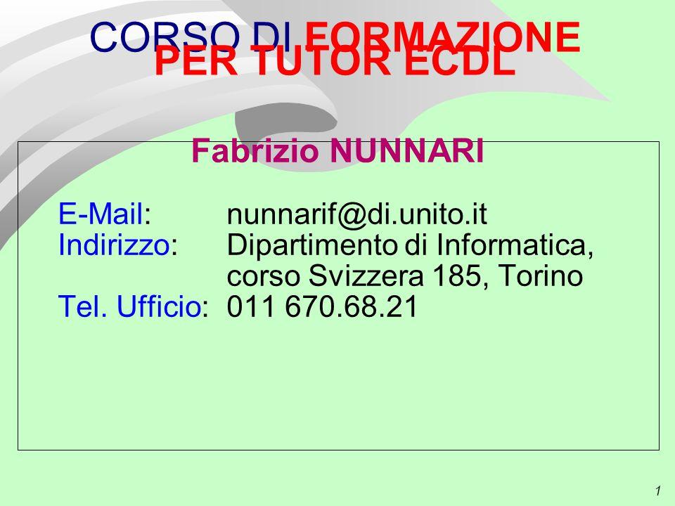1 CORSO DI FORMAZIONE PER TUTOR ECDL Fabrizio NUNNARI E-Mail: nunnarif@di.unito.it Indirizzo: Dipartimento di Informatica, corso Svizzera 185, Torino Tel.