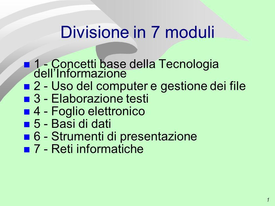 1 Divisione in 7 moduli 1 - Concetti base della Tecnologia dell'Informazione 2 - Uso del computer e gestione dei file 3 - Elaborazione testi 4 - Foglio elettronico 5 - Basi di dati 6 - Strumenti di presentazione 7 - Reti informatiche