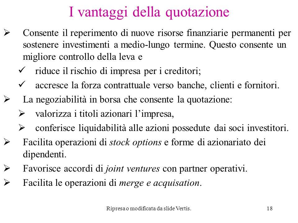 Ripresa o modificata da slide Vertis.18 I vantaggi della quotazione  Consente il reperimento di nuove risorse finanziarie permanenti per sostenere investimenti a medio-lungo termine.
